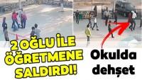 Okulda dehşet! İki oğlu ile öğretmene saldırdı