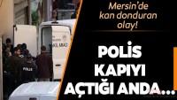 Son dakika haberi: Mersin'de kan donduran olay! Polisler kapıyı açtığında manzara karşısında şoke oldu!