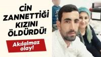 SON DAKİKA HABER:: Osmaniye'de akılalmaz olay! Cin zannettiği kızını öldürdü!