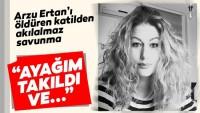 """Arzu Ertan'ı öldüren katilden akılalmaz savunma… """"Ayağım takıldı ve…"""""""
