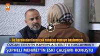 Şüpheli Mehmet'in eski çalışanı konuştu!