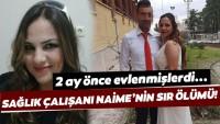 Sağlık çalışanı Naime'nin şüpheli ölümü! Eşinin ifadesi alındı…