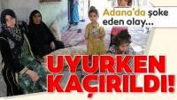 Adana'da şoke eden olay! Uyurken kaçırıldı…