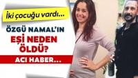 Serdar Oral'dan gelen son dakika haberi herkesi üzdü! Özgü Namal'ın eşi Serdar Oral kimdir ve neden öldü?