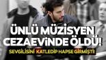 Ünlü müzisyen, Cezaevinde hayatını kaybetti!