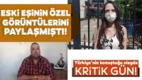 Eski eşinin özel görüntülerini paylaşmıştı! Türkiye'nin konuştuğu olayda kritik gün