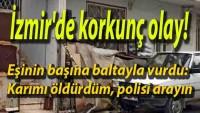 Son Dakika : İzmir'de korkunç olay! Eşinin başına baltayla vurdu: Karımı öldürdüm, polisi arayın …