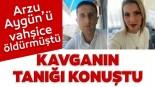 Son dakika haberi: Arzu Aygün'ü vahşice katletmişti! Olay günü yaşanan kavganın tanığı konuştu