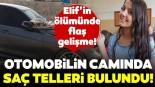 18 yaşındaki Elif'in ölümünde flaş gelişme! Otomobilin camında saç telleri bulundu