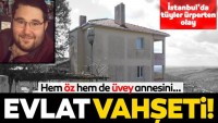 İstanbul Silivri'de evlat dehşeti!