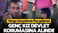 Yenge cinayetinde flaş gelişme! Kaçırılan genç kız devlet korumasına alındı…