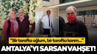 """Antalya'daki vahşette acılı eşten kahreden sözler! """"Bir tarafta oğlum, bir tarafta karım"""""""