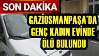 Gaziosmanpaşa'da dehşet! Genç kadın evinde ölü bulundu