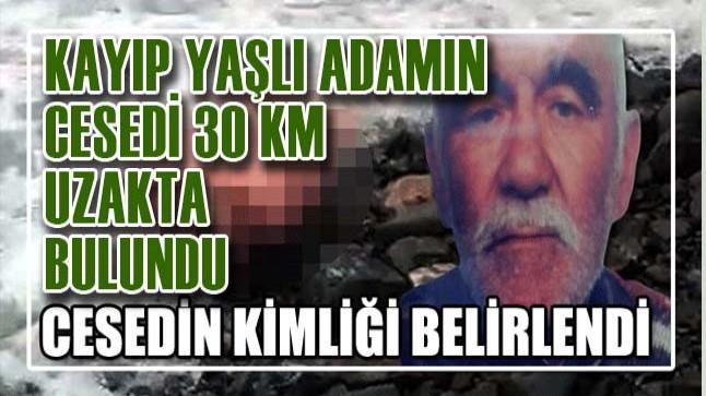Kayıp yaşlı adamın cansız bedeni 30 kilometre uzakta bulundu