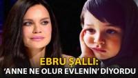 Ebru Şallı: Pars 'Anne ne olur evlenin' diyordu