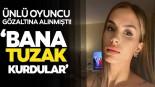 Oyuncu Ayşegül Çınar 'Bana tuzak kurdular'