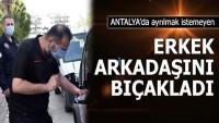 Antalya'da ayrılmak istemeyen erkek arkadaşını bıçakladı