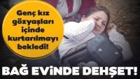 Genç kız bağ evinde kabusu yaşadı! Gözyaşları içinde kurtarılmayı bekledi…