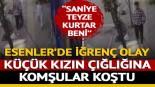 İstanbul Esenler'de küçük kıza taciz iddiası! Çığlıklarına komşular koştu