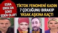 Esra Erol'da şoke eden olay! TikTok fenomeni İlknur Biryan 7 çocuğunu bırakıp yasak aşkına kaçtı