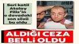 Seri katil Atalay Filiz davasında flaş gelişme! Aldığı ceza belli oldu…