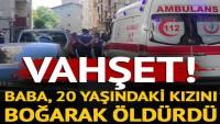 Esenler'de vahşet! Baba, 20 yaşındakini kızını boğarak öldürdü