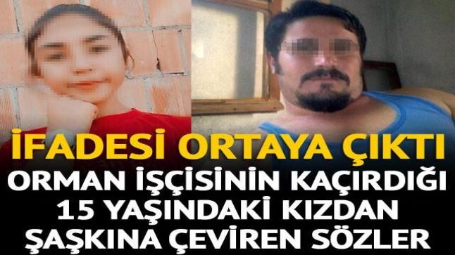 Orman işçisinin kaçırdığı iddia edilen 15 yaşındaki kızdan şaşırtan sözler