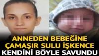 Bebeğe çamaşır sulu işkence eden anne kendini böyle savundu