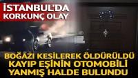 İstanbul'da korkunç olay! Boğazı kesilerek öldürüldü, kayıp eşinin otomobili yanmış halde bulundu