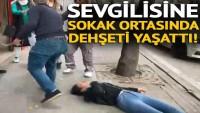 Sevgilisine sokak ortasında dehşeti yaşattı!